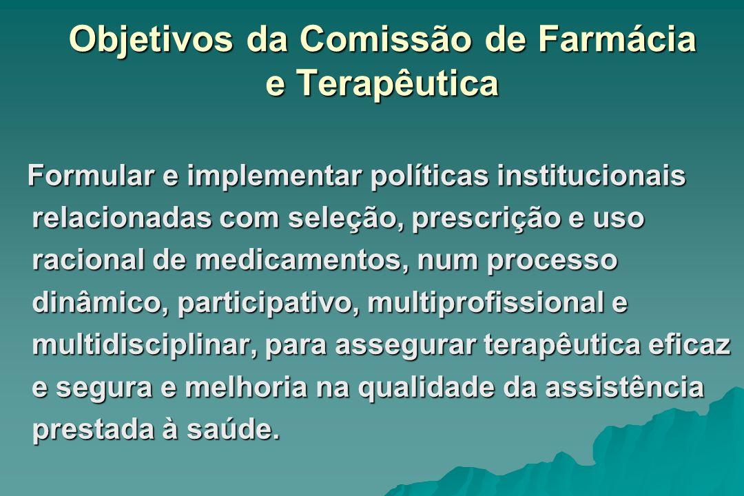 Objetivos da Comissão de Farmácia e Terapêutica Formular e implementar políticas institucionais relacionadas com seleção, prescrição e uso racional de