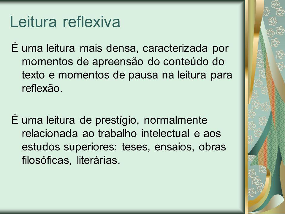 Leitura reflexiva É uma leitura mais densa, caracterizada por momentos de apreensão do conteúdo do texto e momentos de pausa na leitura para reflexão.