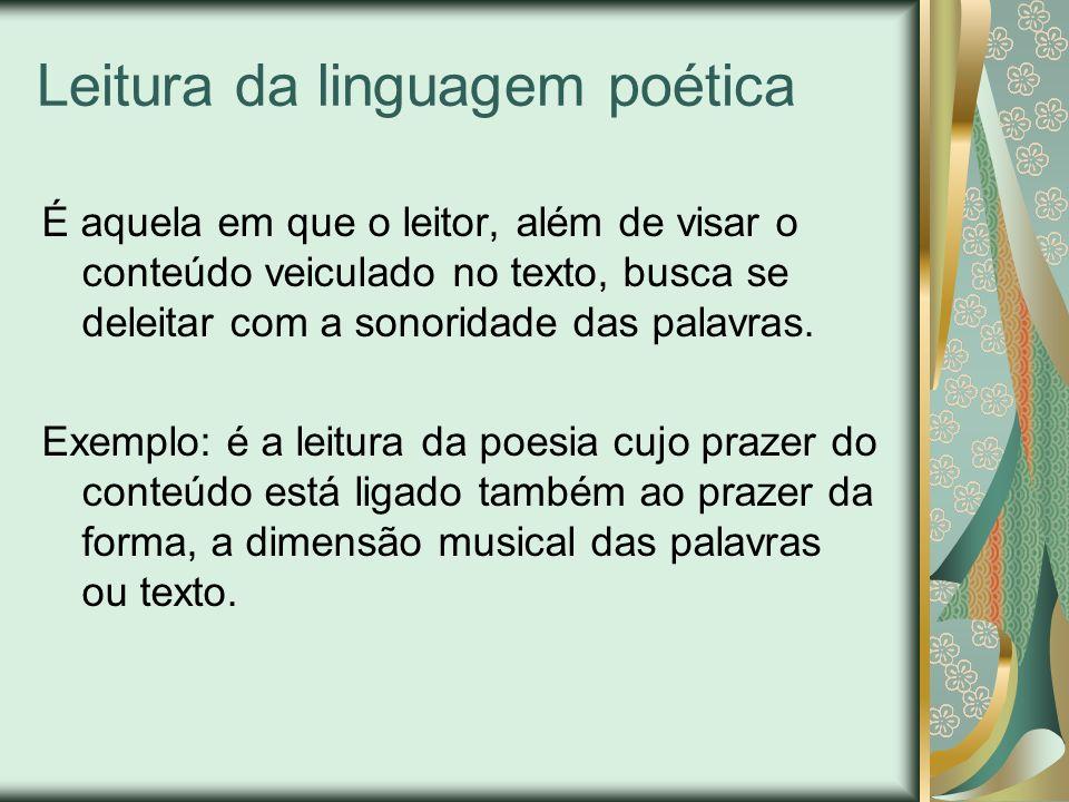 Leitura da linguagem poética É aquela em que o leitor, além de visar o conteúdo veiculado no texto, busca se deleitar com a sonoridade das palavras. E