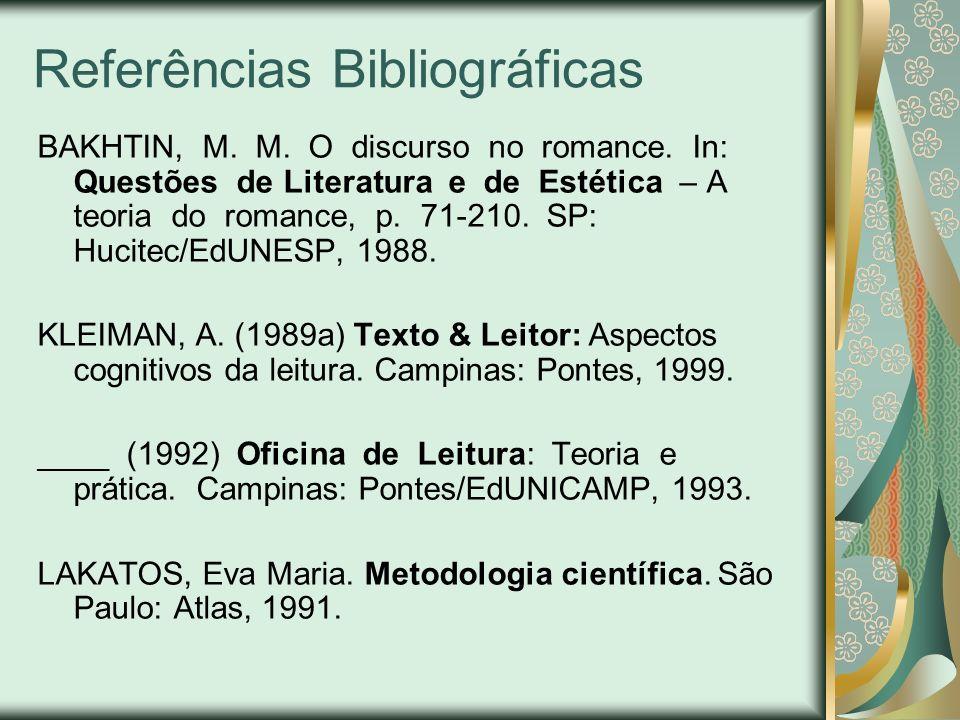 Referências Bibliográficas BAKHTIN, M. M. O discurso no romance. In: Questões de Literatura e de Estética – A teoria do romance, p. 71-210. SP: Hucite