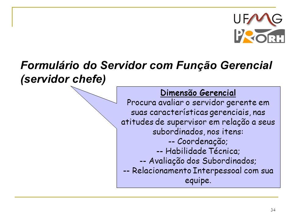 34 Dimensão Gerencial Procura avaliar o servidor gerente em suas características gerenciais, nas atitudes de supervisor em relação a seus subordinados