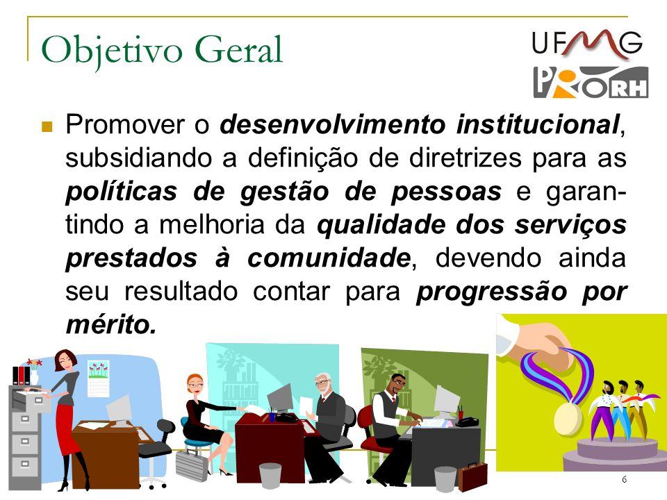 6 Objetivo Geral Promover o desenvolvimento institucional, subsidiando a definição de diretrizes para as políticas de gestão de pessoas e garan- tindo