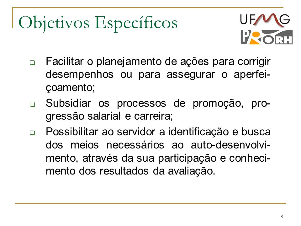 8 Objetivos Específicos Facilitar o planejamento de ações para corrigir desempenhos ou para assegurar o aperfei- çoamento; Subsidiar os processos de p