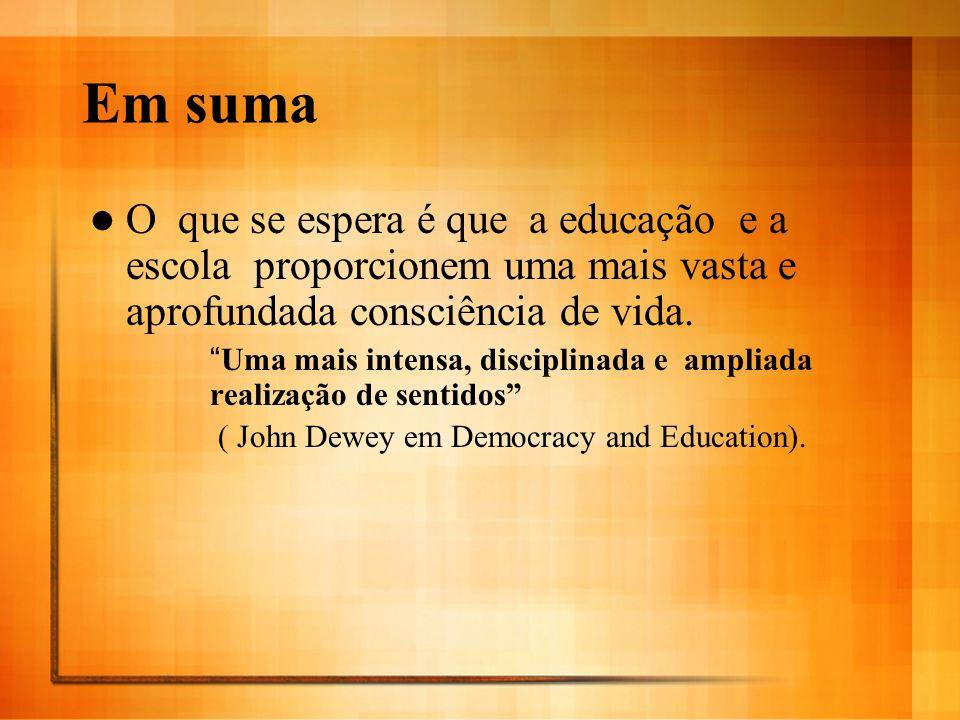 Em suma O que se espera é que a educação e a escola proporcionem uma mais vasta e aprofundada consciência de vida. Uma mais intensa, disciplinada e am