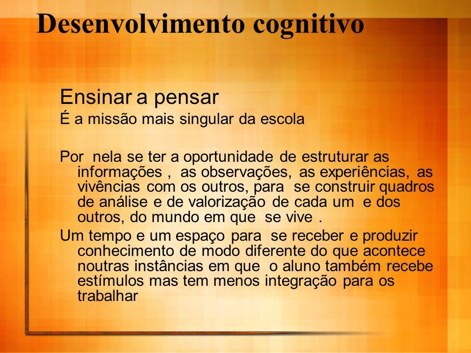 Desenvolvimento cognitivo Ensinar a pensar É a missão mais singular da escola Por nela se ter a oportunidade de estruturar as informações, as observaç