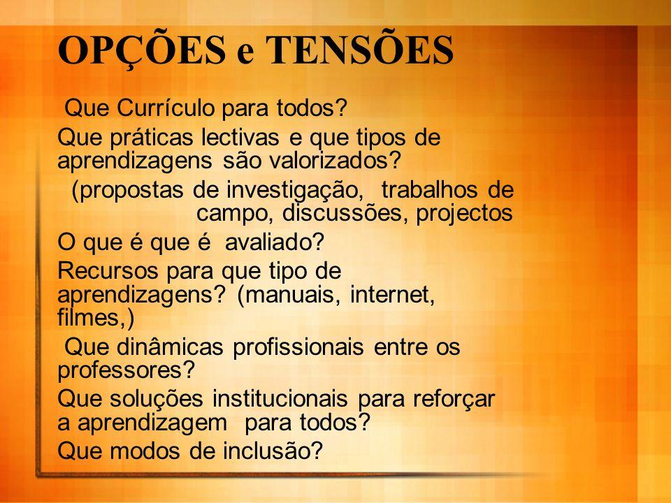 OPÇÕES e TENSÕES Que Currículo para todos? Que práticas lectivas e que tipos de aprendizagens são valorizados? (propostas de investigação, trabalhos d