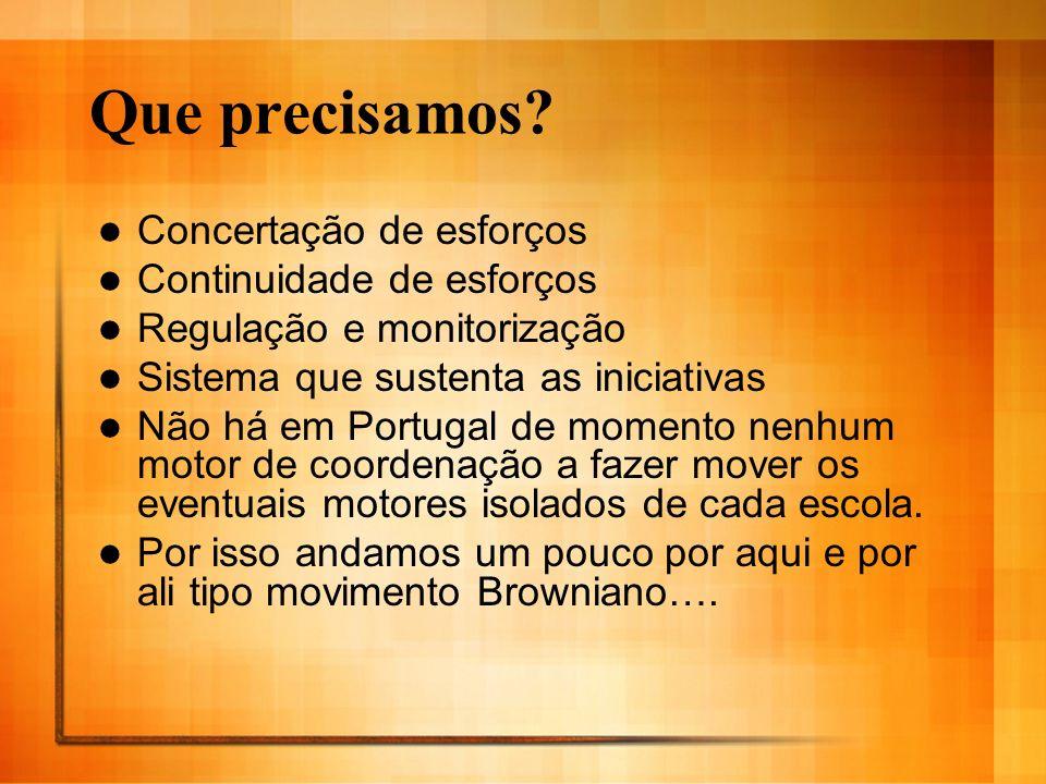 Que precisamos? Concertação de esforços Continuidade de esforços Regulação e monitorização Sistema que sustenta as iniciativas Não há em Portugal de m
