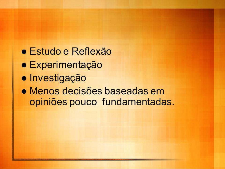 Estudo e Reflexão Experimentação Investigação Menos decisões baseadas em opiniões pouco fundamentadas.