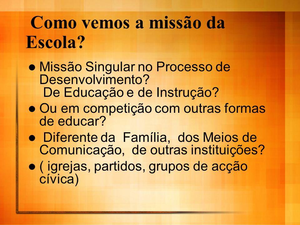 Como vemos a missão da Escola? Missão Singular no Processo de Desenvolvimento? De Educação e de Instrução? Ou em competição com outras formas de educa