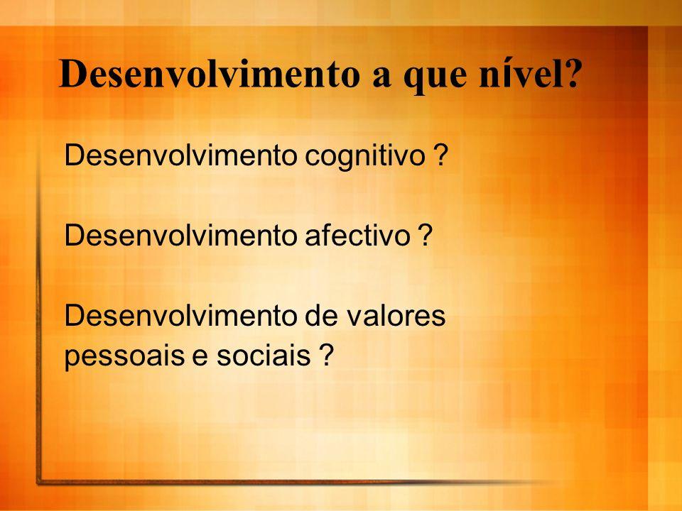 Desenvolvimento a que n í vel? Desenvolvimento cognitivo ? Desenvolvimento afectivo ? Desenvolvimento de valores pessoais e sociais ?