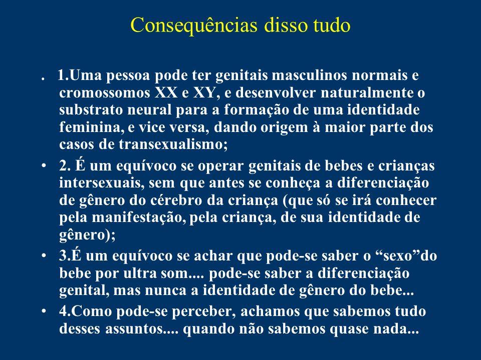 Consequências disso tudo. 1.Uma pessoa pode ter genitais masculinos normais e cromossomos XX e XY, e desenvolver naturalmente o substrato neural para