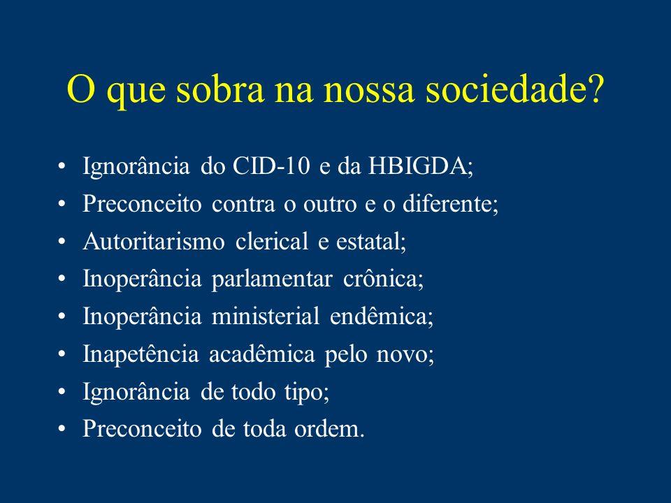 O que sobra na nossa sociedade? Ignorância do CID-10 e da HBIGDA; Preconceito contra o outro e o diferente; Autoritarismo clerical e estatal; Inoperân