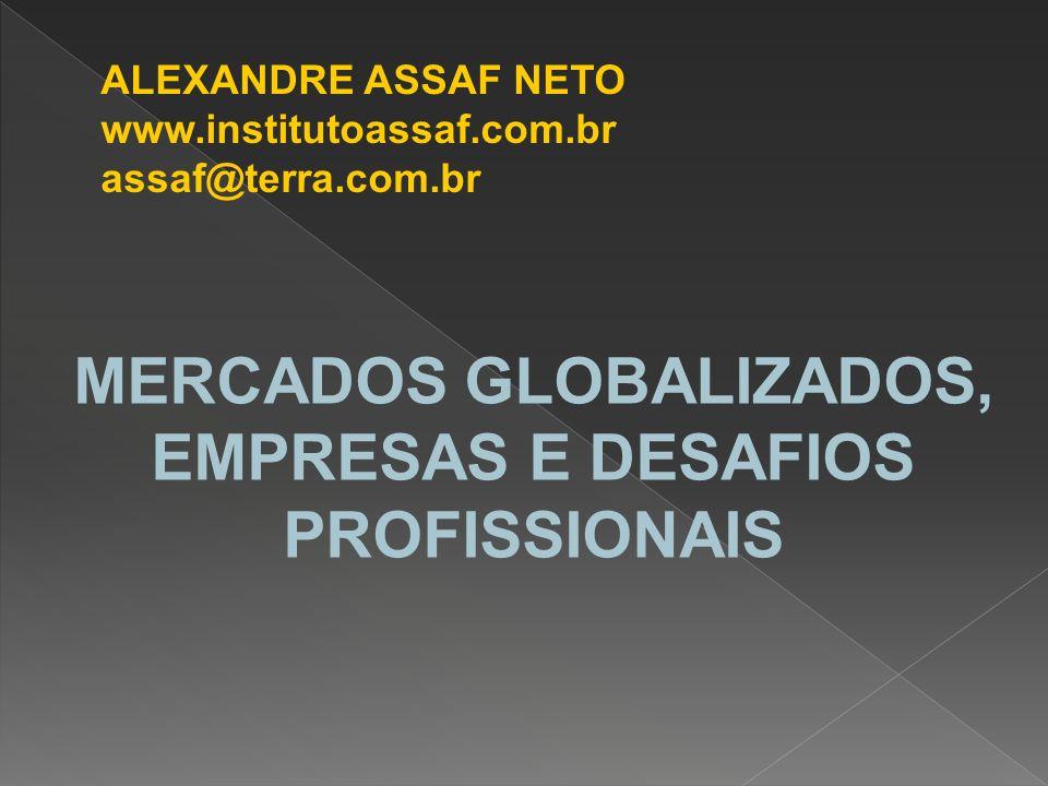 ALEXANDRE ASSAF NETO www.institutoassaf.com.br assaf@terra.com.br MERCADOS GLOBALIZADOS, EMPRESAS E DESAFIOS PROFISSIONAIS