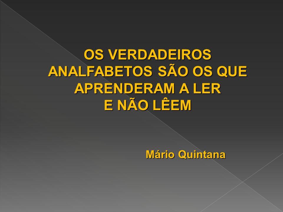 OS VERDADEIROS ANALFABETOS SÃO OS QUE APRENDERAM A LER E NÃO LÊEM Mário Quintana Mário Quintana