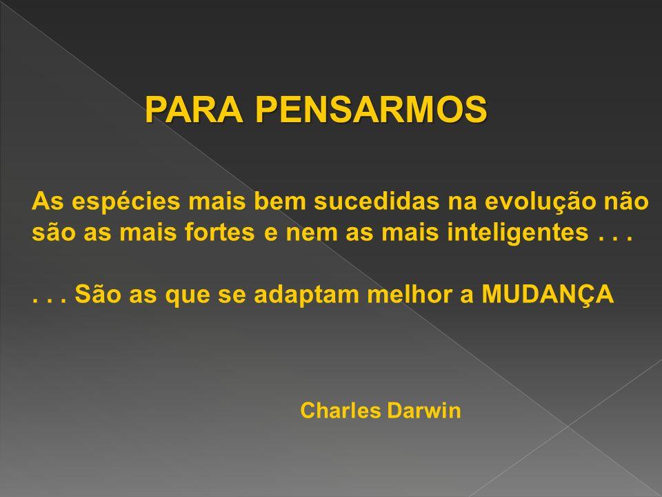 PARA PENSARMOS As espécies mais bem sucedidas na evolução não são as mais fortes e nem as mais inteligentes...... São as que se adaptam melhor a MUDAN