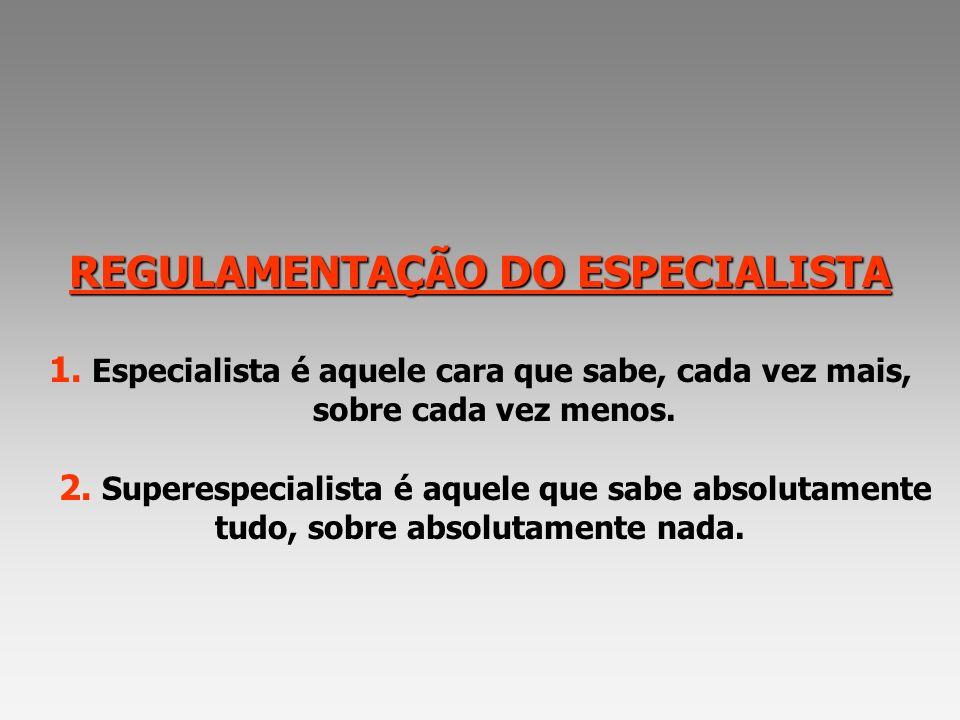 REGULAMENTAÇÃO DO ESPECIALISTA REGULAMENTAÇÃO DO ESPECIALISTA 1. Especialista é aquele cara que sabe, cada vez mais, sobre cada vez menos. 2. Superesp