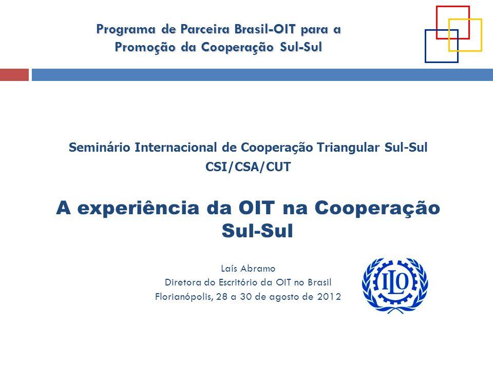 Programa de Parceira Brasil-OIT para a Promoção da Cooperação Sul-Sul PROGRAMA DE PARCERIA ENTRE O BRASIL E A OIT PARA A PROMOÇÃO DA CSS OBJETIVO Contribuir para a consecução: das metas da Agenda Hemisférica de Trabalho Decente (América Latina e Caribe) dos resultados definidos nos Programas de Trabalho Decente dos Países (PTDP) das prioridades estabelecidas pela CPLP