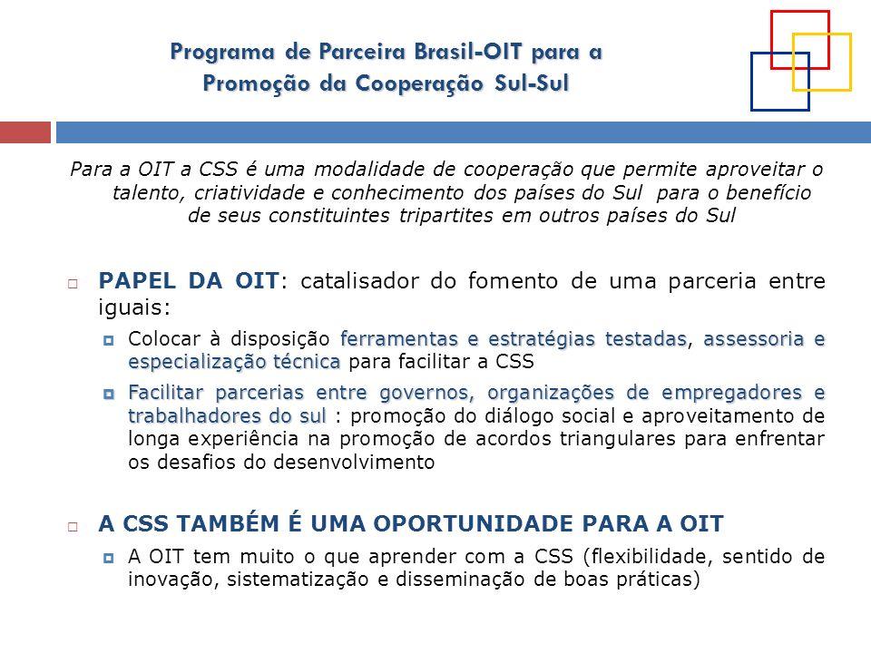 Programa de Parceira Brasil-OIT para a Promoção da Cooperação Sul-Sul Para a OIT a CSS é uma modalidade de cooperação que permite aproveitar o talento