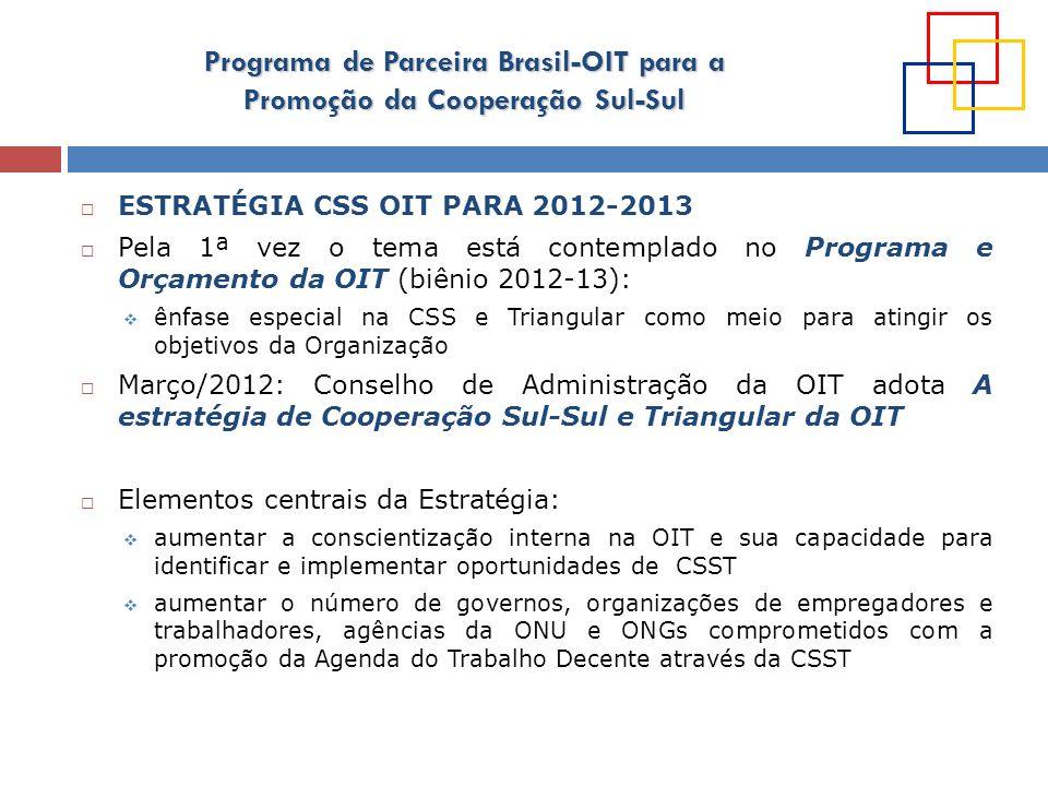 Programa de Parceira Brasil-OIT para a Promoção da Cooperação Sul-Sul ESTRATÉGIA CSS OIT PARA 2012-2013 Pela 1ª vez o tema está contemplado no Program