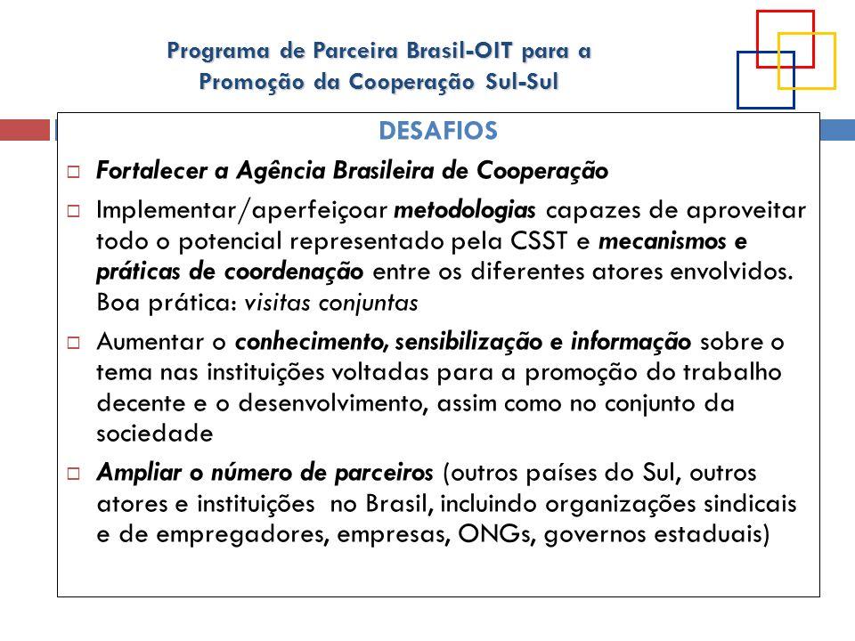 Programa de Parceira Brasil-OIT para a Promoção da Cooperação Sul-Sul DESAFIOS Fortalecer a Agência Brasileira de Cooperação Implementar/aperfeiçoar m