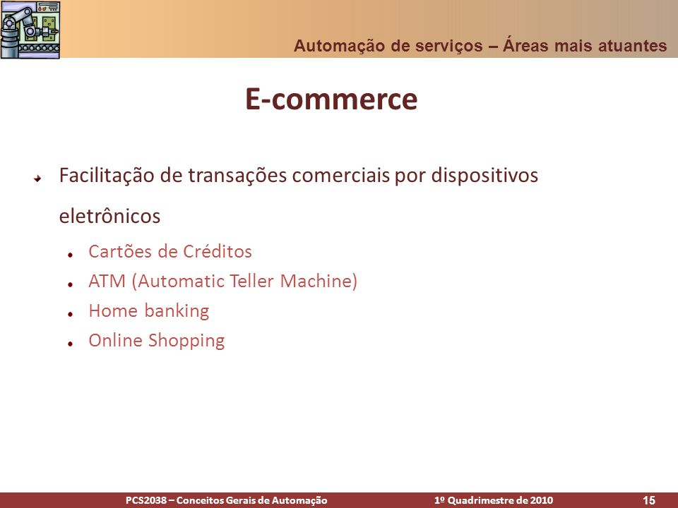 PCS2038 – Conceitos Gerais de Automação 1º Quadrimestre de 2010 15 E-commerce Facilitação de transações comerciais por dispositivos eletrônicos Cartõe