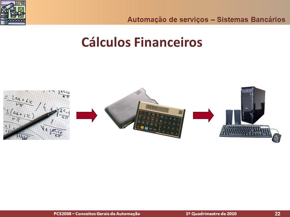 PCS2038 – Conceitos Gerais de Automação 1º Quadrimestre de 2010 22 Cálculos Financeiros Automação de serviços – Sistemas Bancários
