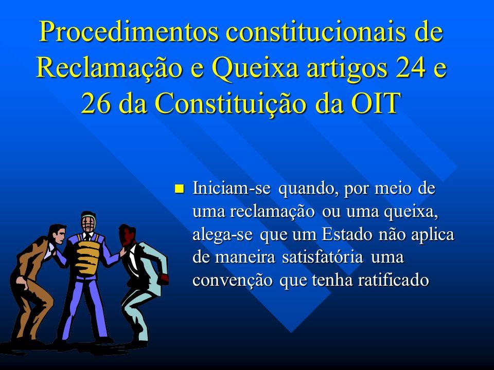 Procedimentos constitucionais de Reclamação e Queixa artigos 24 e 26 da Constituição da OIT Iniciam-se quando, por meio de uma reclamação ou uma queixa, alega-se que um Estado não aplica de maneira satisfatória uma convenção que tenha ratificado