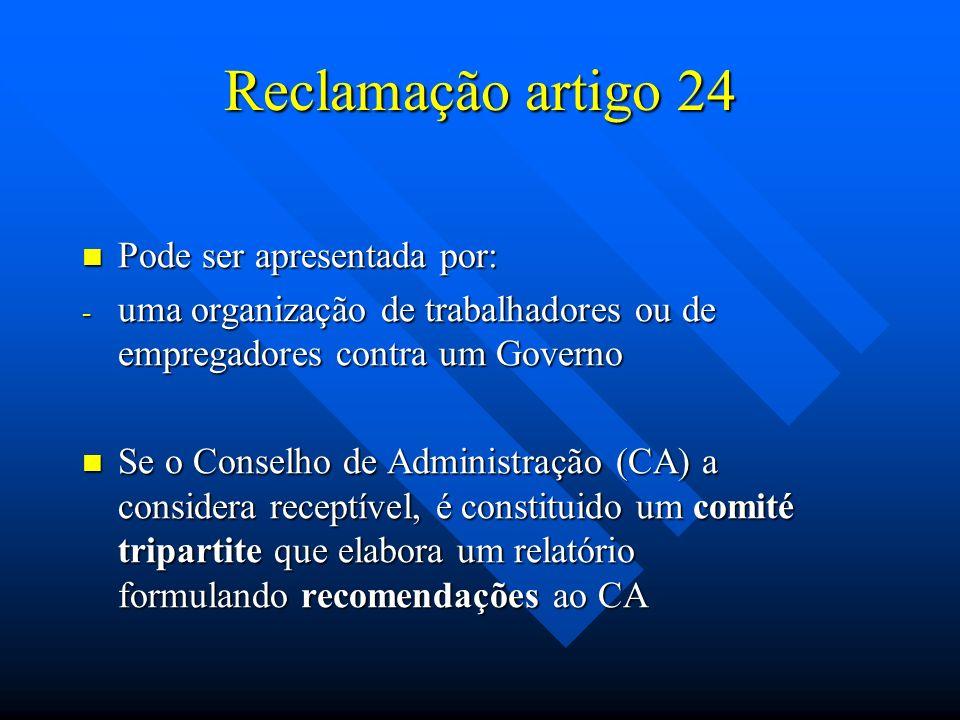 Reclamação artigo 24 Pode ser apresentada por: Pode ser apresentada por: - uma organização de trabalhadores ou de empregadores contra um Governo Se o Conselho de Administração (CA) a considera receptível, é constituido um comité tripartite que elabora um relatório formulando recomendações ao CA Se o Conselho de Administração (CA) a considera receptível, é constituido um comité tripartite que elabora um relatório formulando recomendações ao CA