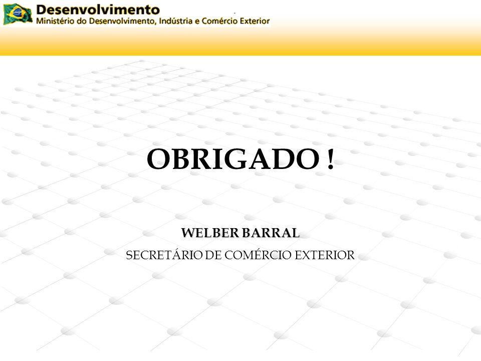 OBRIGADO ! WELBER BARRAL SECRETÁRIO DE COMÉRCIO EXTERIOR