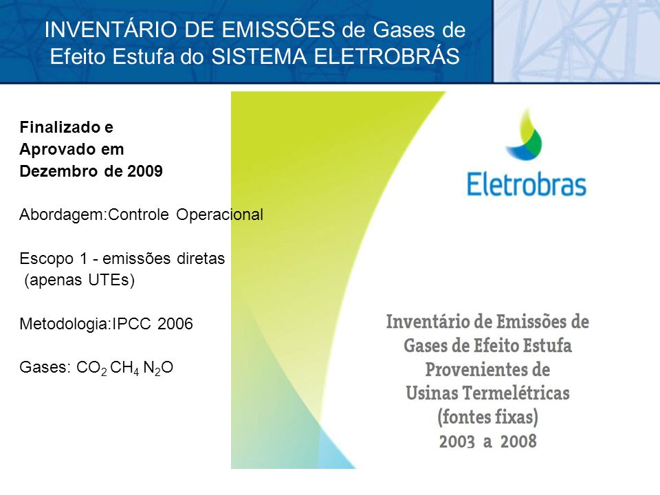 INVENTÁRIO DE EMISSÕES de Gases de Efeito Estufa do SISTEMA ELETROBRÁS Finalizado e Aprovado em Dezembro de 2009 Abordagem:Controle Operacional Escopo