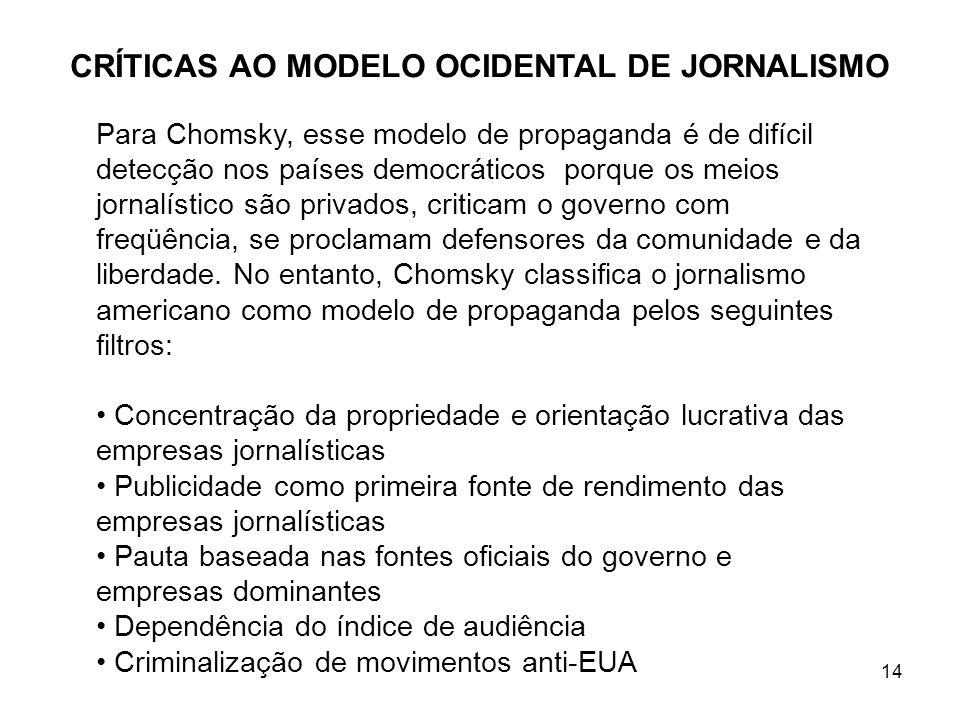 14 CRÍTICAS AO MODELO OCIDENTAL DE JORNALISMO Para Chomsky, esse modelo de propaganda é de difícil detecção nos países democráticos porque os meios jornalístico são privados, criticam o governo com freqüência, se proclamam defensores da comunidade e da liberdade.