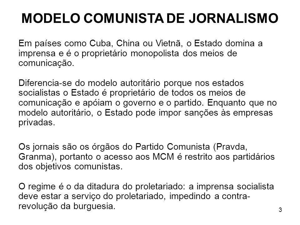 3 MODELO COMUNISTA DE JORNALISMO Em países como Cuba, China ou Vietnã, o Estado domina a imprensa e é o proprietário monopolista dos meios de comunicação.