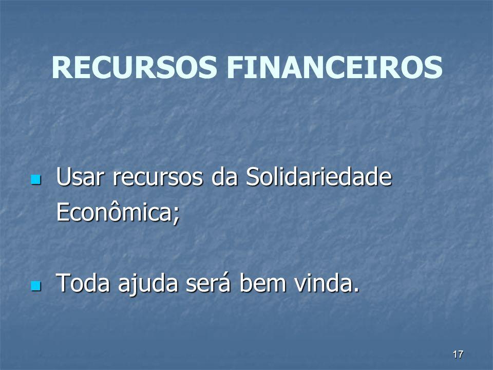 17 RECURSOS FINANCEIROS Usar recursos da Solidariedade Usar recursos da Solidariedade Econômica; Econômica; Toda ajuda será bem vinda.