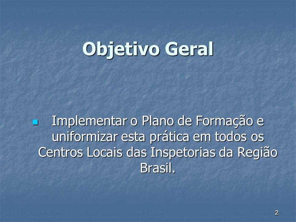 2 Objetivo Geral Implementar o Plano de Formação e uniformizar esta prática em todos os Centros Locais das Inspetorias da Região Brasil. Implementar o