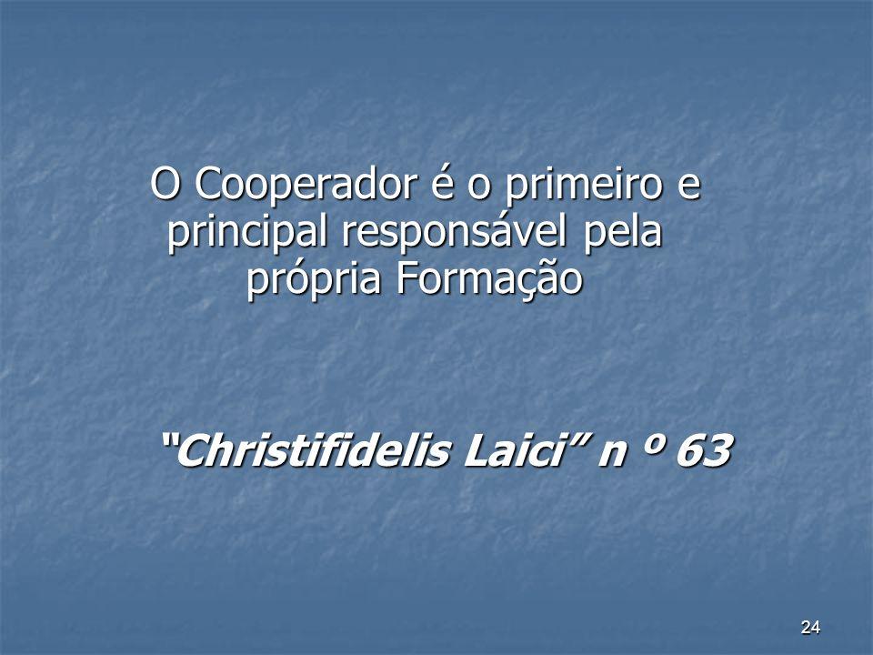 24 O Cooperador é o primeiro e principal responsável pela própria Formação O Cooperador é o primeiro e principal responsável pela própria Formação Christifidelis Laici n º 63 Christifidelis Laici n º 63