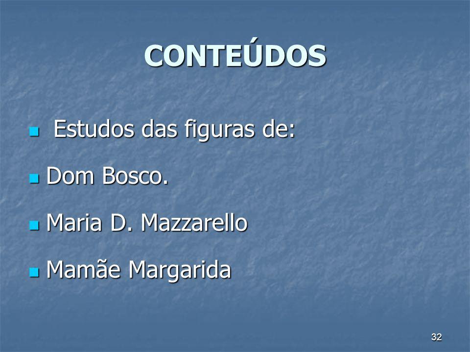 32 CONTEÚDOS Estudos das figuras de: Estudos das figuras de: Dom Bosco. Dom Bosco. Maria D. Mazzarello Maria D. Mazzarello Mamãe Margarida Mamãe Marga