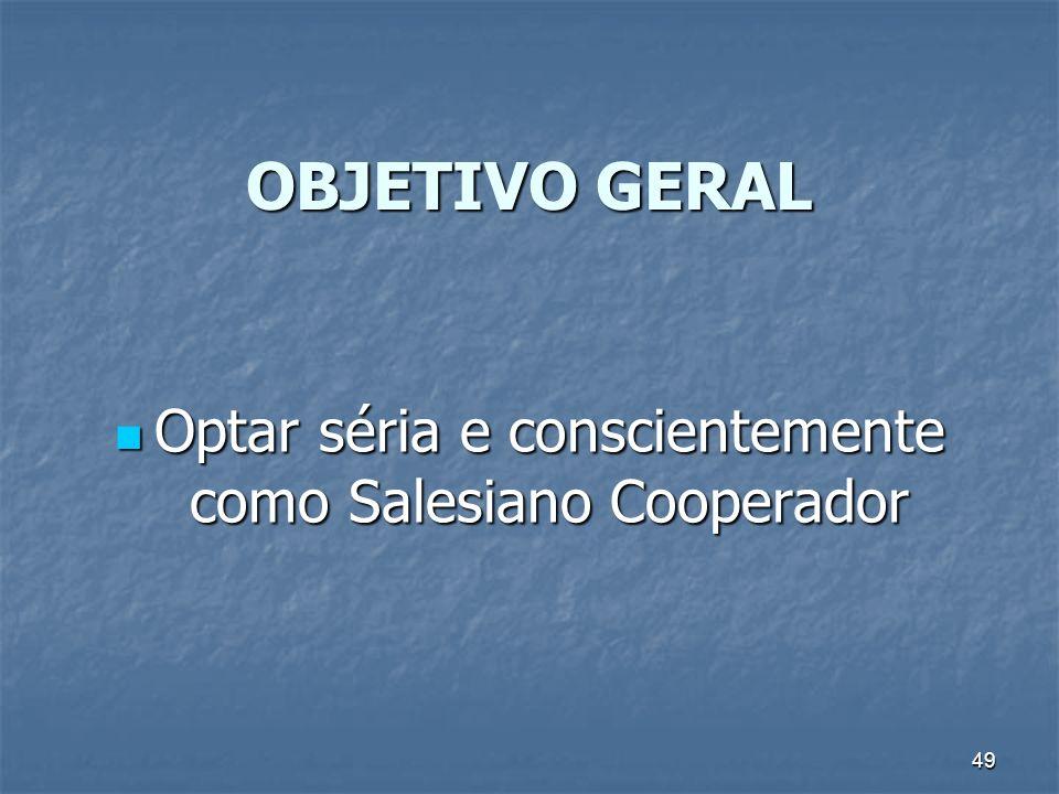 49 OBJETIVO GERAL Optar séria e conscientemente como Salesiano Cooperador Optar séria e conscientemente como Salesiano Cooperador