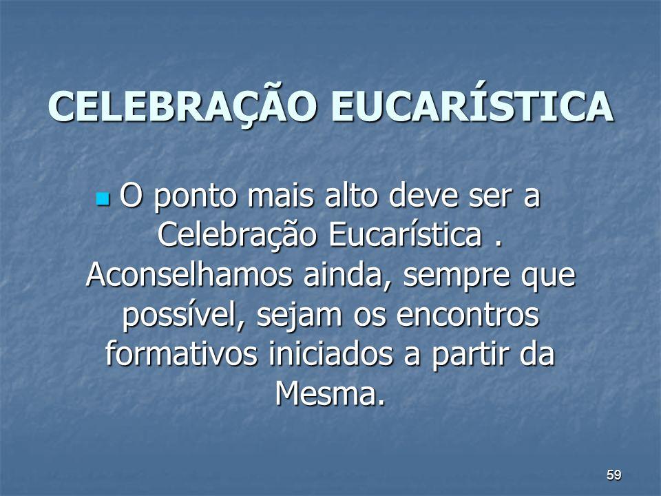 59 CELEBRAÇÃO EUCARÍSTICA O ponto mais alto deve ser a Celebração Eucarística. Aconselhamos ainda, sempre que possível, sejam os encontros formativos