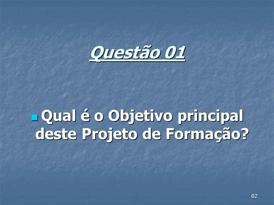 62 Questão 01 Qual é o Objetivo principal deste Projeto de Formação? Qual é o Objetivo principal deste Projeto de Formação?