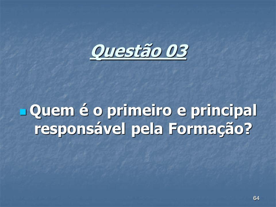 64 Questão 03 Quem é o primeiro e principal responsável pela Formação? Quem é o primeiro e principal responsável pela Formação?