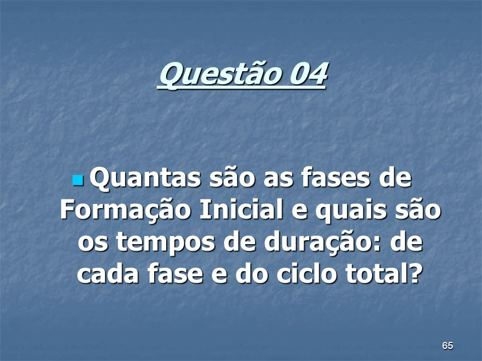 65 Questão 04 Quantas são as fases de Formação Inicial e quais são os tempos de duração: de cada fase e do ciclo total? Quantas são as fases de Formaç
