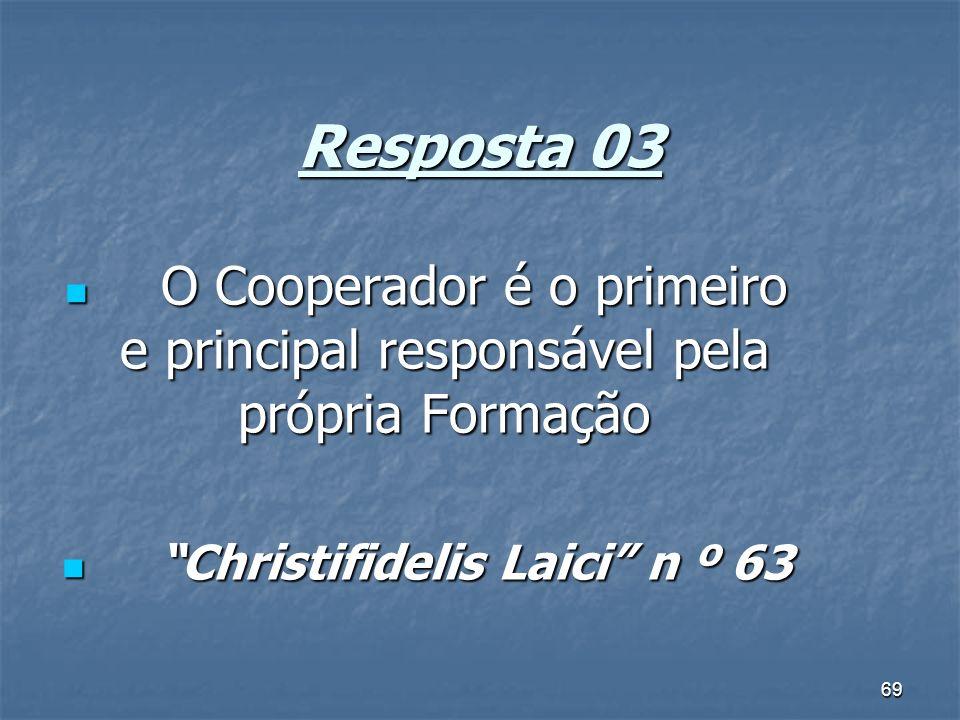 69 Resposta 03 O Cooperador é o primeiro e principal responsável pela própria Formação O Cooperador é o primeiro e principal responsável pela própria Formação Christifidelis Laici n º 63 Christifidelis Laici n º 63