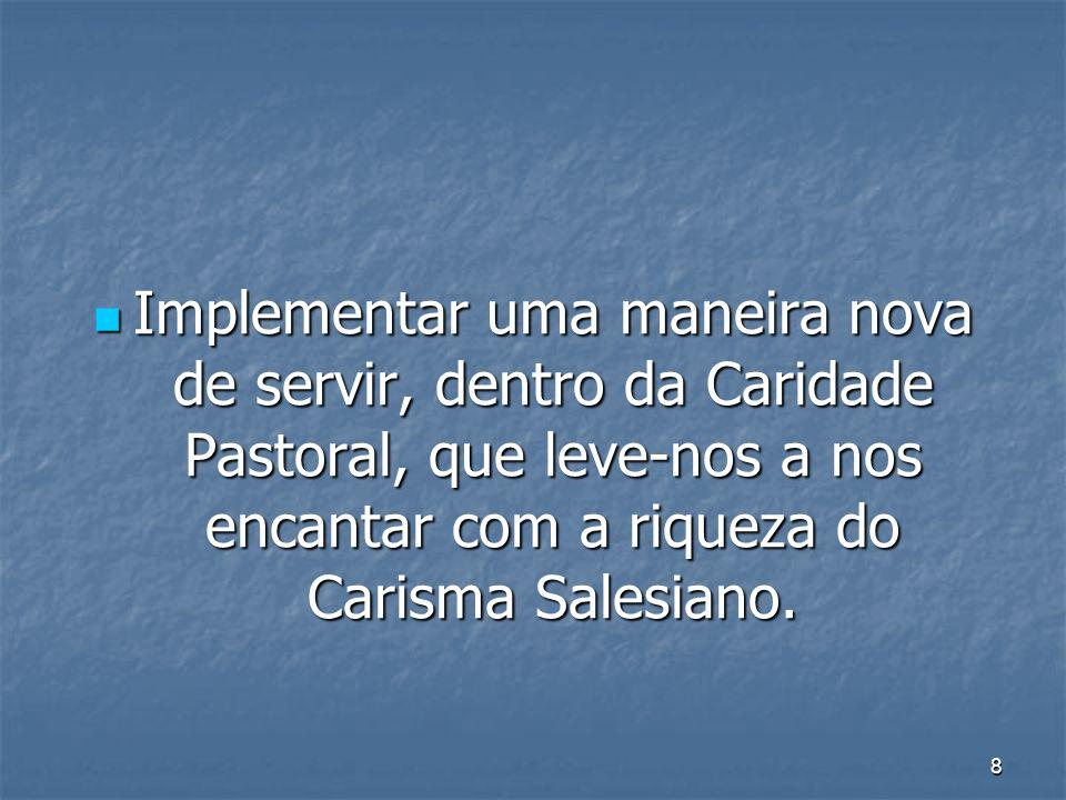 8 Implementar uma maneira nova de servir, dentro da Caridade Pastoral, que leve-nos a nos encantar com a riqueza do Carisma Salesiano. Implementar uma