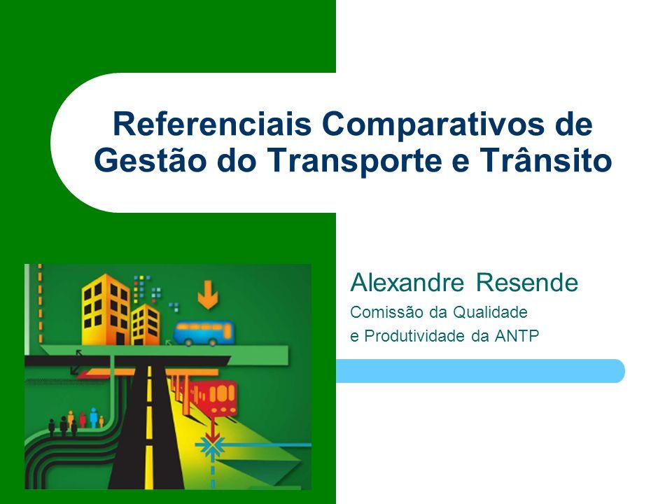 Referenciais Comparativos de Gestão do Transporte e Trânsito Alexandre Resende Comissão da Qualidade e Produtividade da ANTP