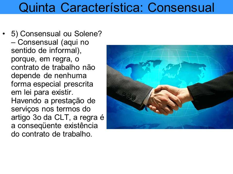 Quinta Característica: Consensual 5) Consensual ou Solene? – Consensual (aqui no sentido de informal), porque, em regra, o contrato de trabalho não de