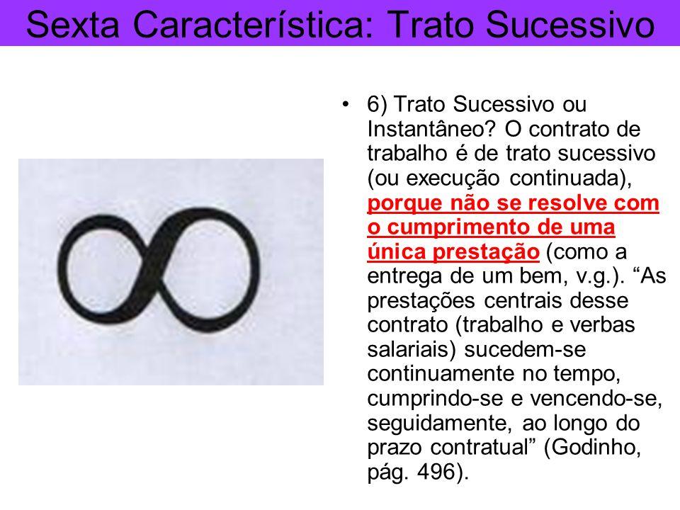 Sexta Característica: Trato Sucessivo 6) Trato Sucessivo ou Instantâneo? O contrato de trabalho é de trato sucessivo (ou execução continuada), porque