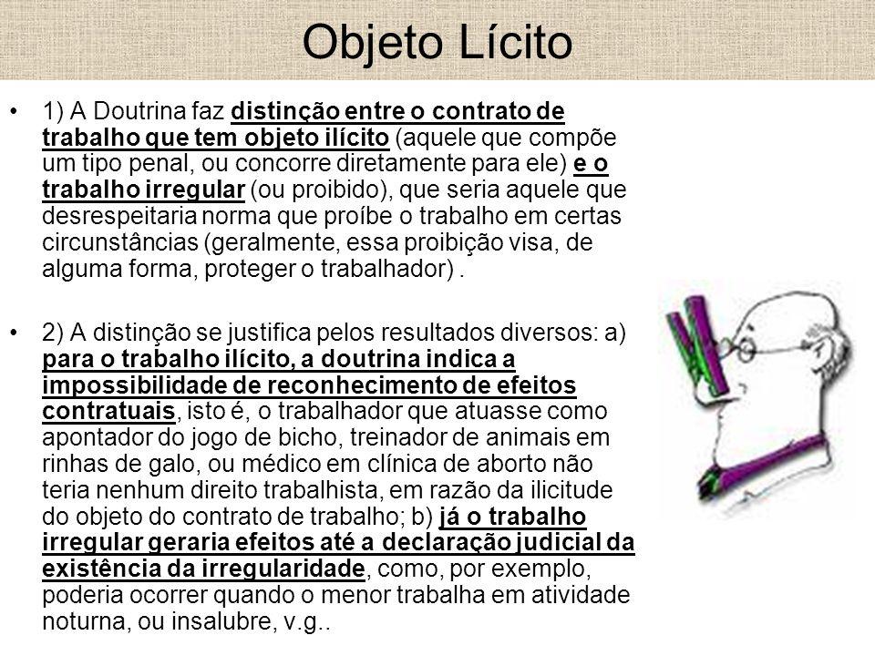 Objeto Lícito 1) A Doutrina faz distinção entre o contrato de trabalho que tem objeto ilícito (aquele que compõe um tipo penal, ou concorre diretament