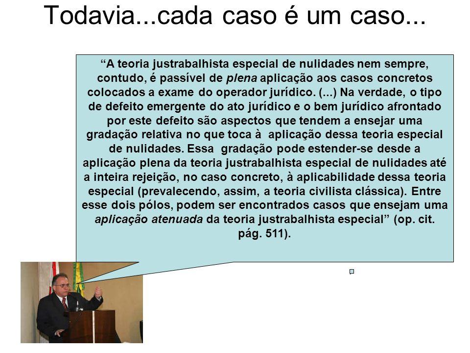 Todavia...cada caso é um caso... A teoria justrabalhista especial de nulidades nem sempre, contudo, é passível de plena aplicação aos casos concretos