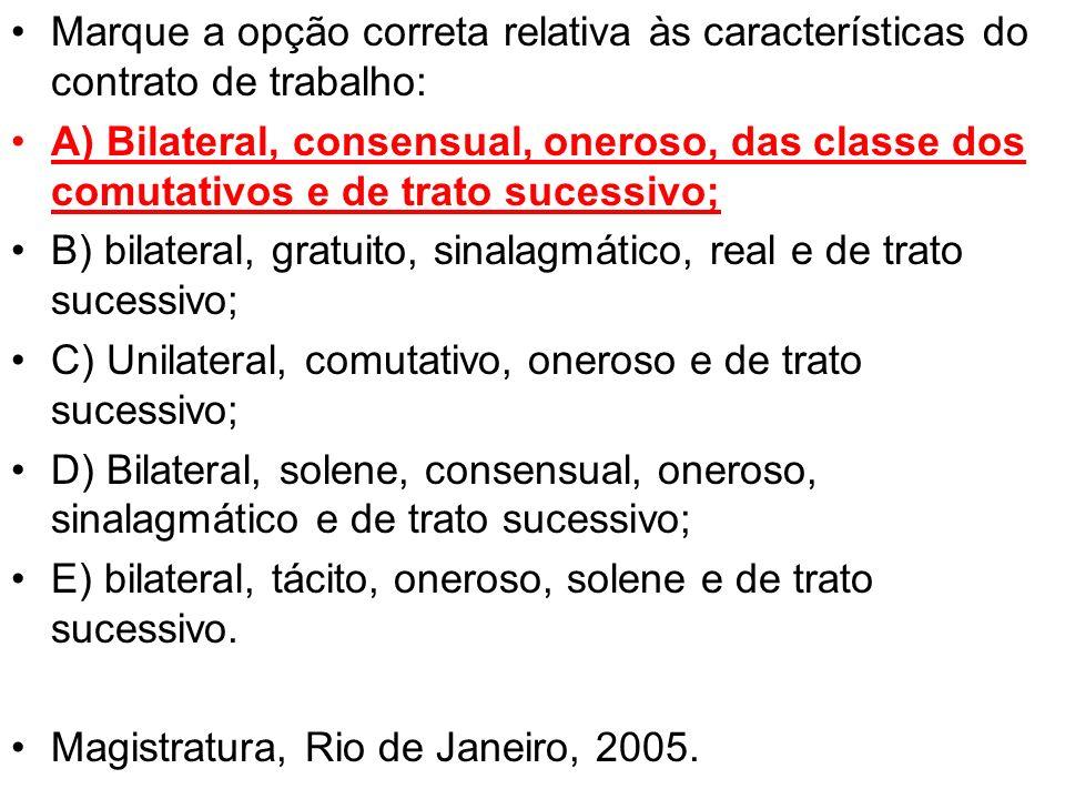 Marque a opção correta relativa às características do contrato de trabalho: A) Bilateral, consensual, oneroso, das classe dos comutativos e de trato s