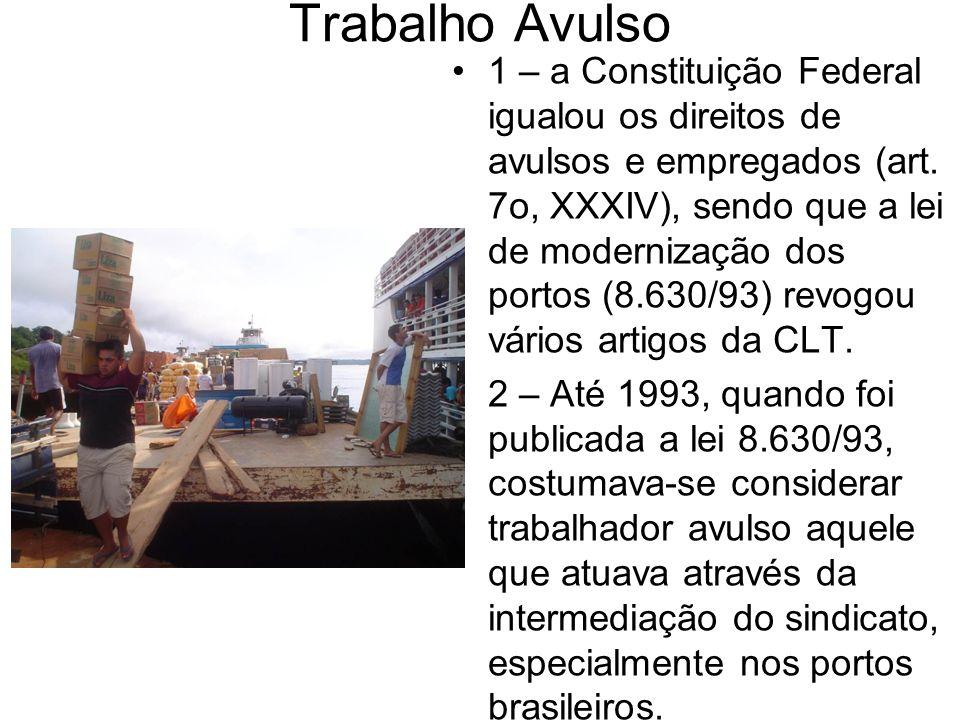 Trabalho Avulso 1 – a Constituição Federal igualou os direitos de avulsos e empregados (art. 7o, XXXIV), sendo que a lei de modernização dos portos (8